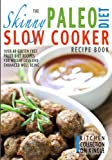 The Skinny Paleo Slow Cooker Recipe Book: Over 40 Gluten Free Paleo Diet Recipes For Weight Loss And Enhanced Well Being (Kitchen Collection On Kindle)