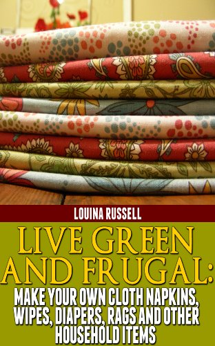 Live Green and Frugal:  Make Your Own Cloth Napkins, Wipes, Diapers, Rags and Other Household Items