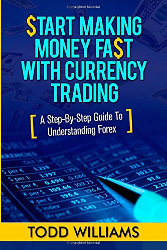 Start Making Money Fast With Currency Trading: A Step-By-Step Guide To Understanding Forex (Forex Trading Strategies, Currency Trading, Investing) (Volume 1)
