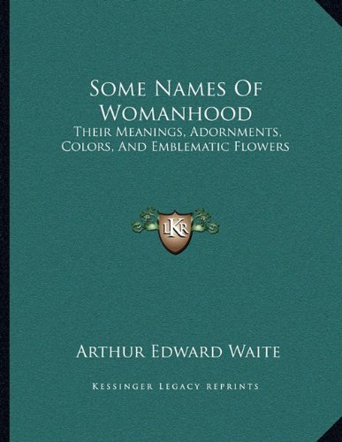 Some Names Of Womanhood: Their Meanings, Adornments, Colors, And Emblematic Flowers PDF