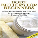 Body Butters for Beginners [2nd Edition]: Proven Secrets to Making All-Natural Body Butters for Rejuvenating and Hydrating Your Skin | Lindsey P.