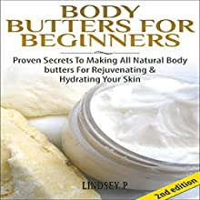 Body Butters for Beginners [2nd Edition]: Proven Secrets to Making All-Natural Body Butters for Rejuvenating and Hydrating Your Skin (       UNABRIDGED) by Lindsey P. Narrated by Millian Quinteros