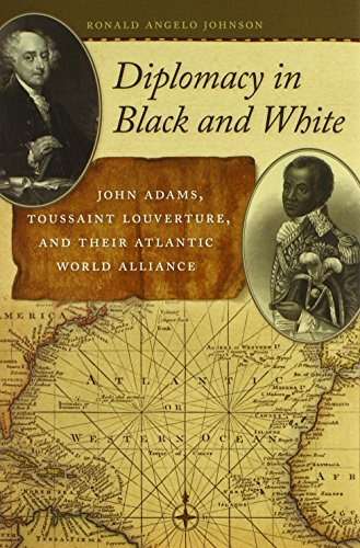 Diplomacy in Black and White: John Adams, Toussaint Louverture, and Their Atlantic World Alliance (Race in the Atlantic World, 1700-1900)