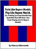 Train Like Bayern Munich. Play Like Bayern Munich.: 15+ Training Exercises Used By Pep Guardiola That Will Have Your Team Playing Like FC Bayern Munich.