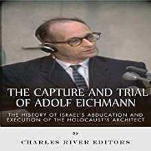 The Capture and Trial of Adolf Eichmann: The History of Israel's Abduction and Execution of the Holocaust's Architect (       UNABRIDGED) by Charles River Editors Narrated by Tom Lennon