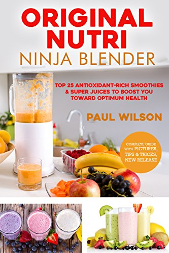 Original Nutri Ninja Blender: Top 25 Antioxidant-Rich Smoothies & Super Juices To Boost You Toward Optimum Health by Paul Wilson
