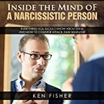 Inside the Mind of a Narcissistic Person: Everything You Should Know About Them and How to Counter Attack Their Behavior | Ken Fisher