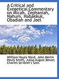 A Critical and Exegetical Commentary on Micah, Zephaniah, Nahum, Habakkuk, Obadiah and Joel