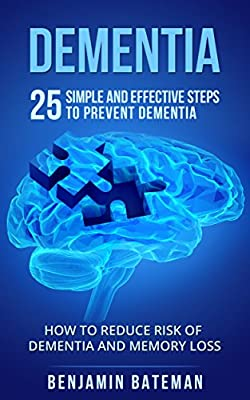 Dementia: 25 Simple And Effective Steps To Prevent Dementia: How To Reduce Risk Of Dementia And Memory Loss (Dementia Alzheimer Memory Loss Book 1)