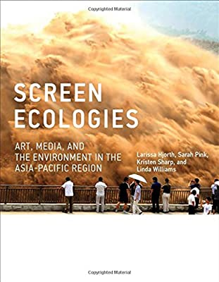 Screen Ecologies: Art, Media, and the Environment in the Asia-Pacific Region (Leonardo Book Series)