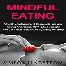 Mindful Eating: A Healthy, Balanced and Compassionate Way to Stop Overeating: How to Lose Weight and Get a Real Taste of Life by Eating Mindfully | Livre audio Auteur(s) : Simeon Lindstrom Narrateur(s) : John Malone