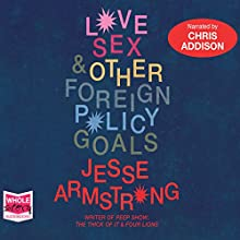 Love, Sex and Other Foreign Policy Goals (       UNABRIDGED) by Jesse Armstrong Narrated by Chris Addison