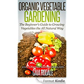 Organic Vegetable Gardening: The Beginners Guide to Growing Vegetables the All Natural Way (English Edition)