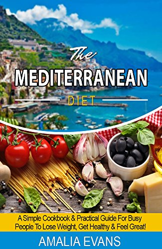 THE MEDITERRANEAN DIET: A SIMPLE COOKBOOK & GUIDE  FOR BUSY PEOPLE TO LOSE WEIGHT,  GET HEALTHY & FEEL GREAT! by Amalia Evans