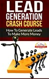 Lead Generation Crash Course - How To Generate Leads To Make More Money