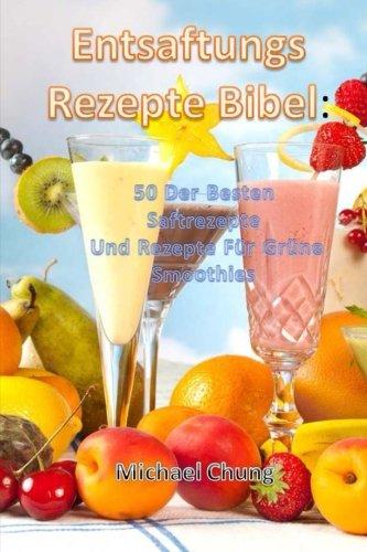 Entsaftungsrezepte Bibel: 50 Der Besten Saftrezepte  Und Rezepte Für Grüne Smoothies (German Edition) by Michael Chung