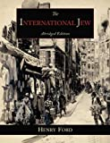 Henry Ford The International Jew: The World's Foremost Problem-Abridged Edition