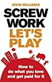 John Williams Screw Work, Let's Play: How to Do What You Love and Get Paid for it by Williams, John 1 edition (2010)