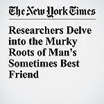 Researchers Delve into the Murky Roots of Man's Sometimes Best Friend | James Gorman