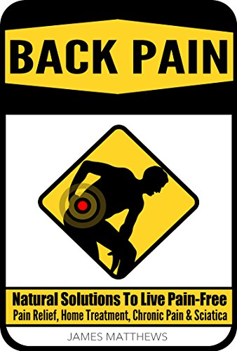 BACK PAIN: Natural Solutions To Live Pain-Free - Pain Relief, Home Treatment, Chronic Pain & Sciatica (Healing Pain, Spine Injury, Back Injury, Back Exercises, Pain Treatment, Holistic Healing)