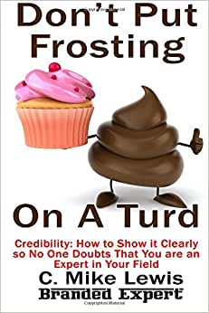 Don't Put Frosting On A Turd: Credibility How To Show It Clearly So No One Doubts That You Are An Expert In Your Field