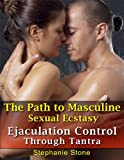 The Path To Masculine Sexual Ecstasy-Ejaculation Control Through Tantra