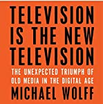 Television Is the New Television: The Unexpected Triumph of Old Media in the Digital Age | Michael Wolff