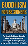 Buddhism For Beginners: The Simple Buddhism Guide For Those Who Are Seeking A Meaningful Life Through The Simple Teachings Of Buddha (Buddhism, Buddhism ... Buddhism religions, Buddhism history,)