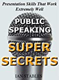 PUBLIC SPEAKING SUPER SECRETS: Presentation Skills That Work Extremely Well (Business Books Book 2)