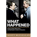 What Happened: Inside the Bush White House and Washington's Culture of Deception ~ Scott McClellan