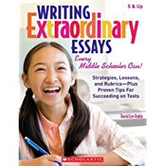 Writing Extraordinary Essays: Every Middle Schooler Can!: Strategies, Lessons, and Rubrics - Plus Proven Tips for Succeeding on Tests
