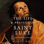 The Life and Prayers of Saint Luke | Wyatt North