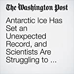 Antarctic Ice Has Set an Unexpected Record, and Scientists Are Struggling to Figure Out Why | Chris Mooney