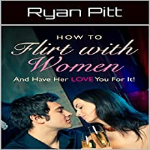 How to Flirt with Women and Have Her Love You for It Audiobook by Ryan Pitt Narrated by Robert H Freeman Jr