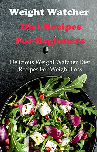 Weight Watcher Recipes For Beginners: Delicious And Easy Weight Watcher Recipes For Weight Loss by Jamie Smith