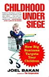 Childhood Under Siege: How Big Business Targets Your Children (1439121222) by Bakan, Joel