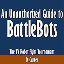 An Unauthorized Guide to BattleBots: The TV Robot Fight Tournament (       UNABRIDGED) by D. Carter Narrated by Dave Wright