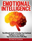Emotional Intelligence - The Ultimate Guide To Develop Your Emotional Intelligence And Improve Your Communication Skills Now (Emotional Intelligence 2.0, Emotional Intelligence At Work)