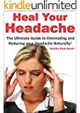 Heal Your Headache: The Ultimate Guide to Reducing and Eliminating your Headache Naturally (Headache, Migraine)