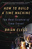 How to Build a Time Machine: The Real Science of Time Travel (1250024226) by Clegg, Brian