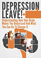 Depression Leave!: Understanding How Your Brain Makes You Depressed And What You Can Do To Change It (Depression Cure, Depression and Anxiety, Depression Self Help, Depression Help) (English Edition)