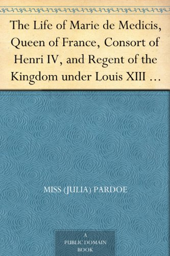 The Life of Marie de Medicis, Queen of France, Consort of Henri IV, and Regent of the Kingdom under Louis XIII - Volume 3 PDF