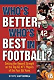 Who's Better, Who's Best in Football?: Setting the Record Straight on the Top 65 NFL Players of the Past 65 Years