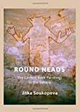 Round Heads: The Earliest Rock Paintings in the Sahara Jitka Soukopova