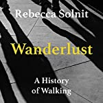 Wanderlust: A History of Walking | Rebecca Solnit