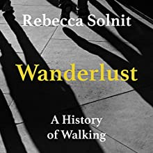 Wanderlust: A History of Walking (       UNABRIDGED) by Rebecca Solnit Narrated by Liisa Ivary