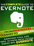 Evernote: The Complete Guide From Beginners, Dummies To Advanced. Everything you'll ever need to know about getting started with Evernote.