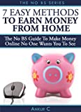 7 Easy Methods To Make Money Online From Home – The NO BS Guide To Earn Money Online For Your Own Home Based Business (NO BS Guides)