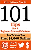 101 Tips For A Beginner Internet Marketer: How To Make Your First $1,000 Online