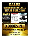 Sales: Communication Skills: Team Building: 3 Books in 1: World Class Strategies For Closing More Sales, Mastering Your Communication Skills & ... Building For More Sales Growth and Money)